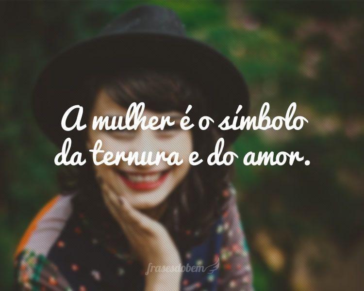 A mulher é o símbolo da ternura e do amor.