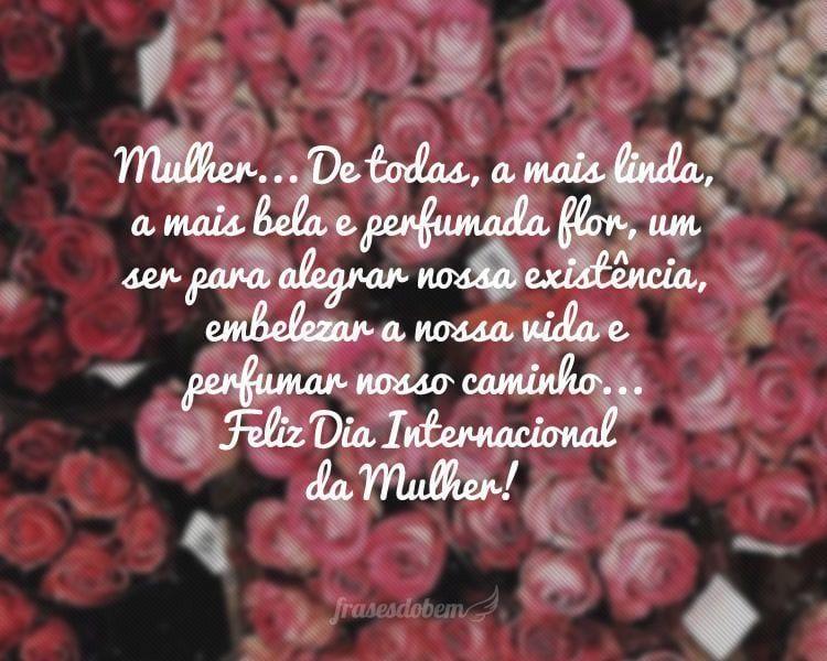 Mulher... De todas, a mais linda, a mais bela e perfumada flor, um ser para alegrar nossa existência, embelezar a nossa vida e perfumar nosso caminho... Feliz Dia Internacional da Mulher!