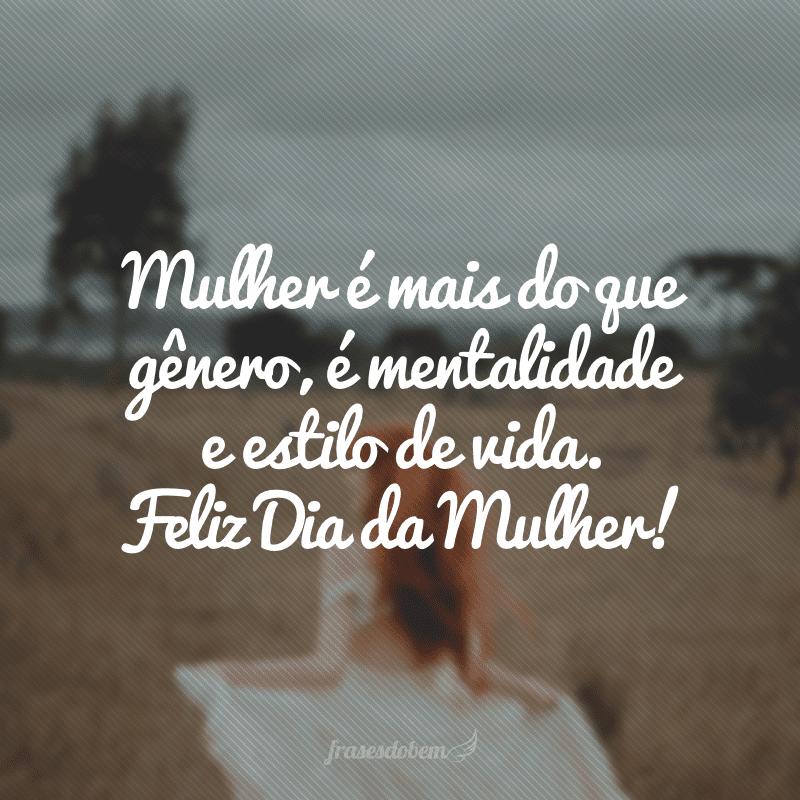 Mulher é mais do que gênero, é mentalidade e estilo de vida. Feliz Dia da Mulher!