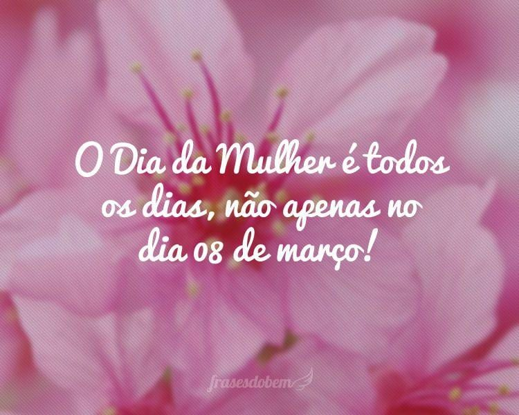 O Dia da Mulher é todos os dias, não apenas no dia 08 de março!