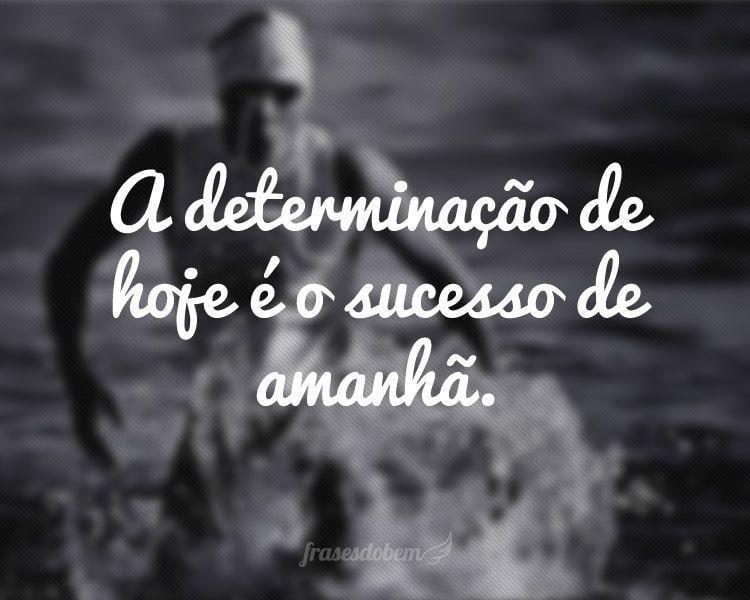 A determinação de hoje é o sucesso de amanhã.