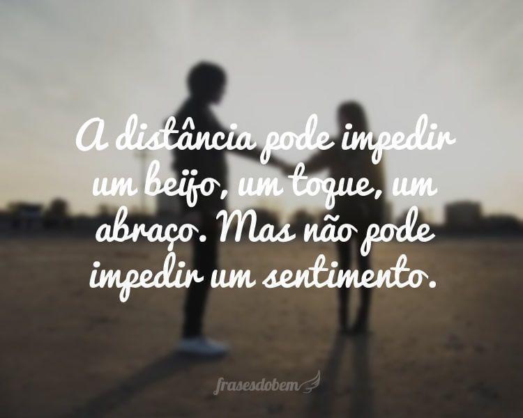 A distância pode impedir um beijo, um toque, um abraço. Mas não pode impedir um sentimento.