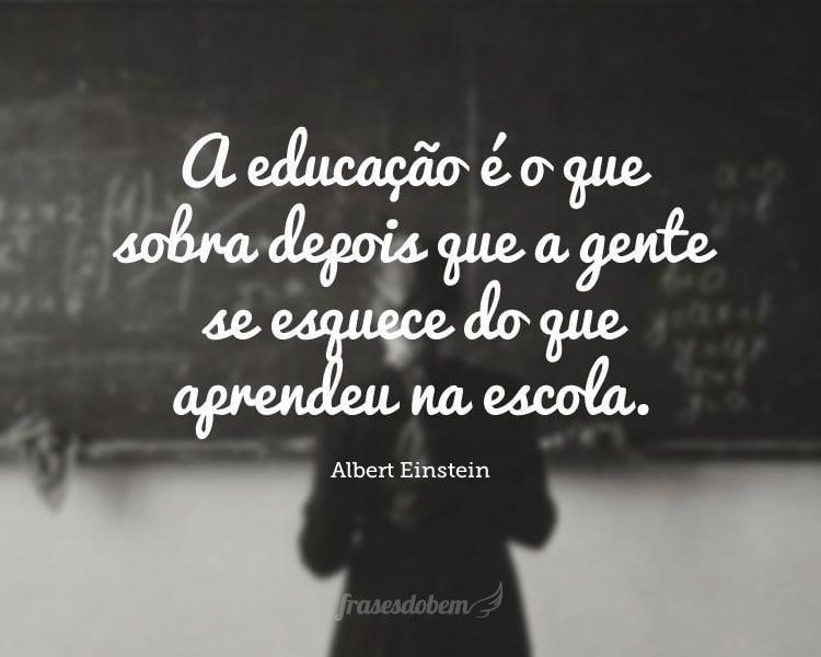 A educação é o que sobra depois que a gente se esquece do que aprendeu na escola.