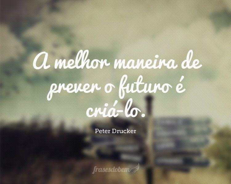 A melhor maneira de prever o futuro é criá-lo.
