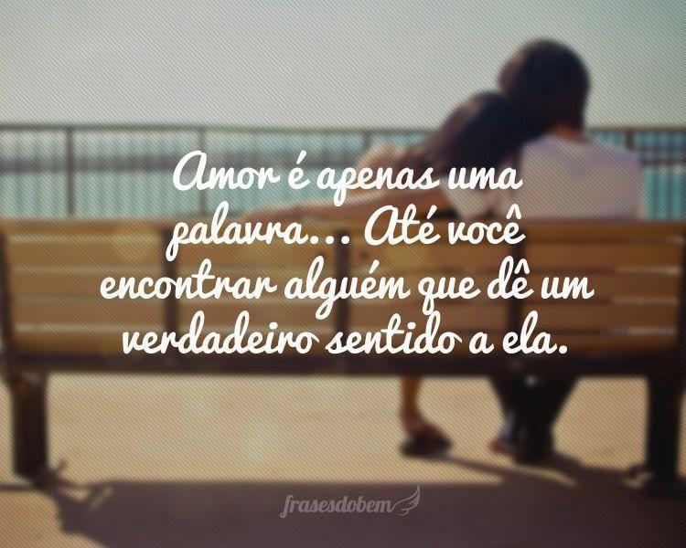 Amor é apenas uma palavra... Até você encontrar alguém que dê um verdadeiro sentido a ela.
