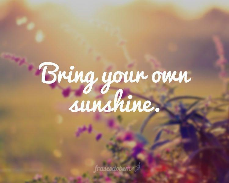 Bring your own sunshine.