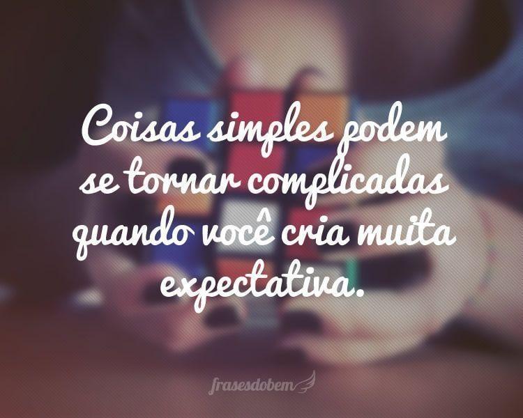 Coisas simples podem se tornar complicadas quando você cria muita expectativa.
