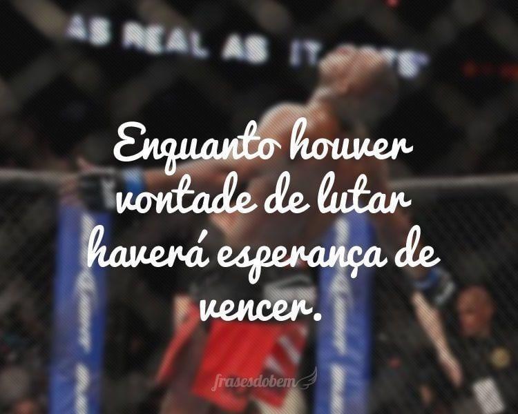 Enquanto houver vontade de lutar haverá esperança de vencer.