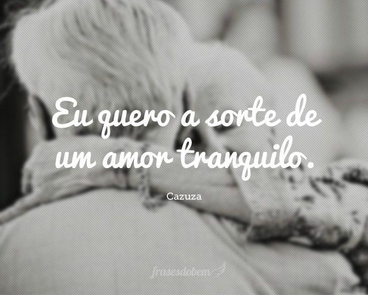 Eu quero a sorte de um amor tranquilo.