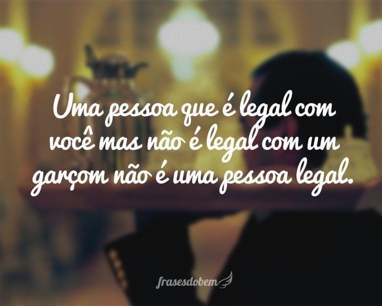 Uma pessoa que é legal com você mas não é legal com um garçom não é uma pessoa legal.