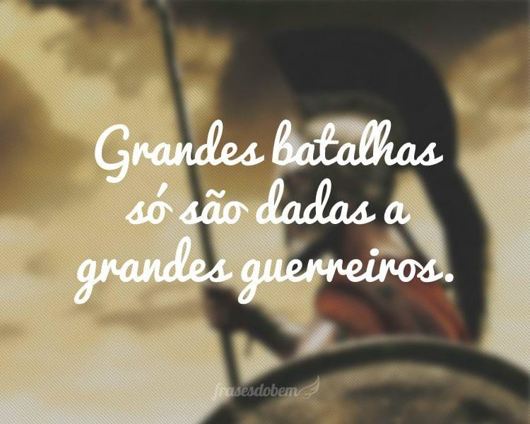 Grandes batalhas só são dadas a grandes guerreiros.