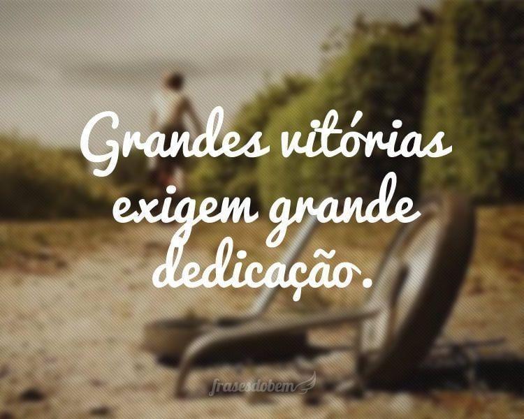 Grandes vitórias exigem grande dedicação.