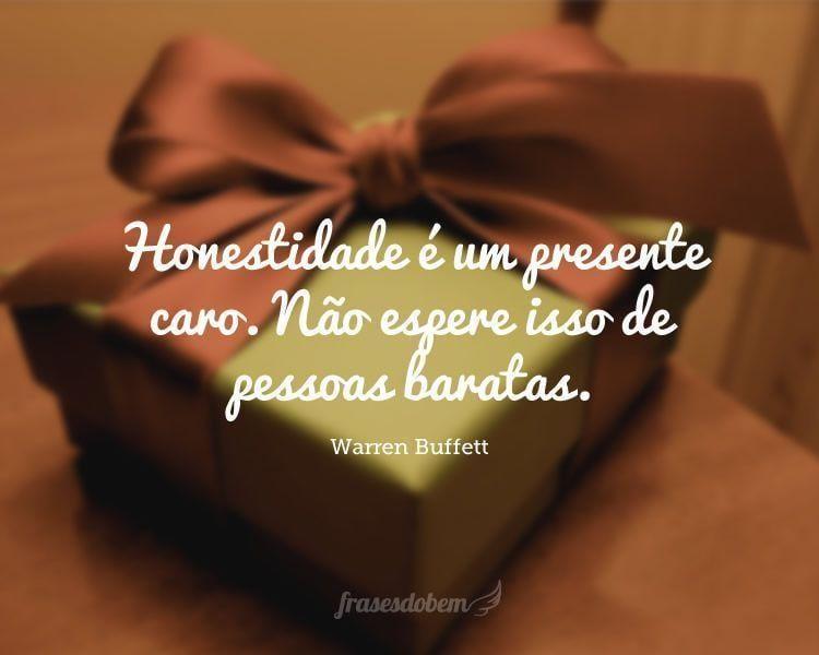 Honestidade é um presente caro. Não espere isso de pessoas baratas.