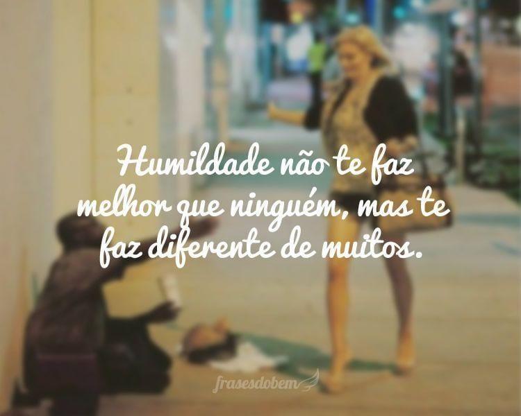 Humildade não te faz melhor que ninguém, mas te faz diferente de