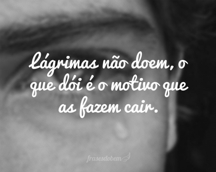 Lágrimas não doem, o que dói é o motivo que as fazem cair.