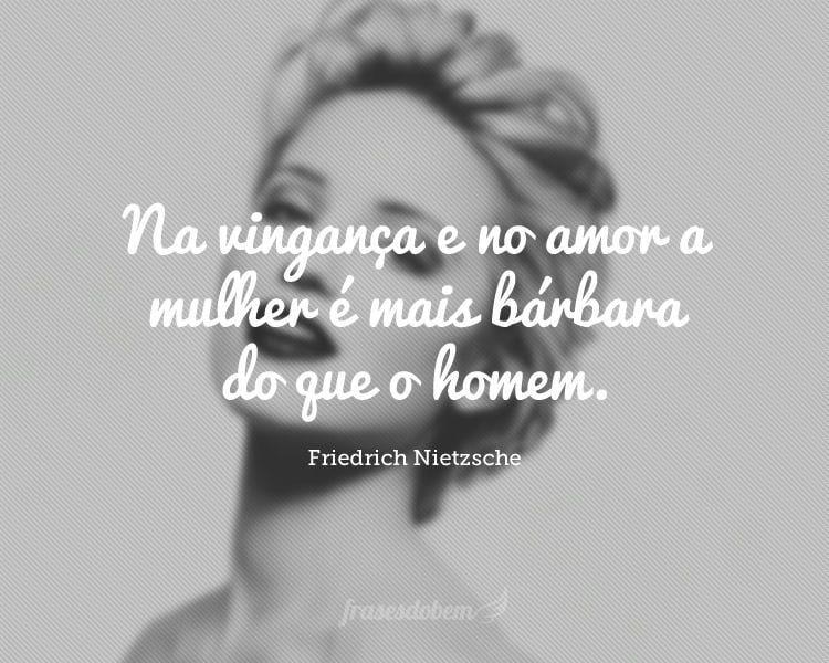 Na vingança e no amor a mulher é mais bárbara do que o homem.