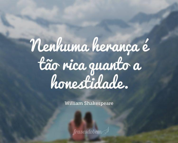 Nenhuma herança é tão rica quanto a honestidade.