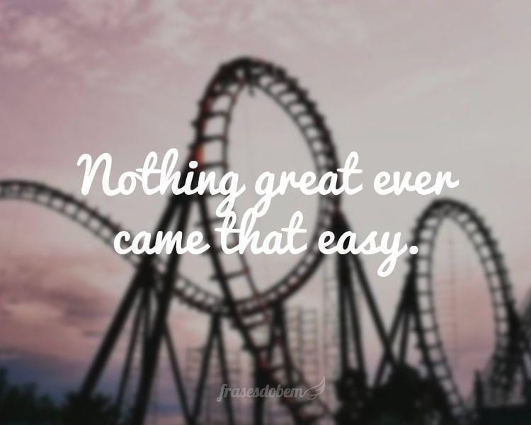 Nothing great ever came that easy.
