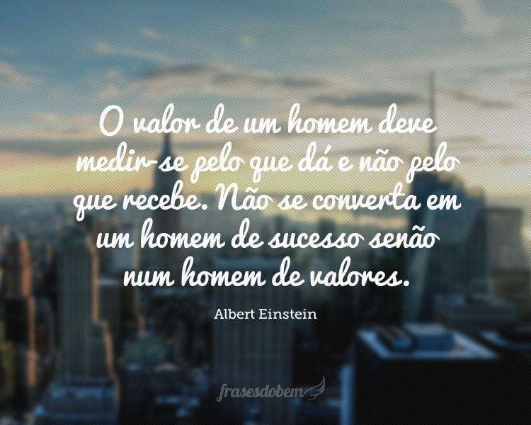 O valor de um homem deve medir-se pelo que dá e não pelo que recebe. Não se converta em um homem de sucesso senão num homem de valores.