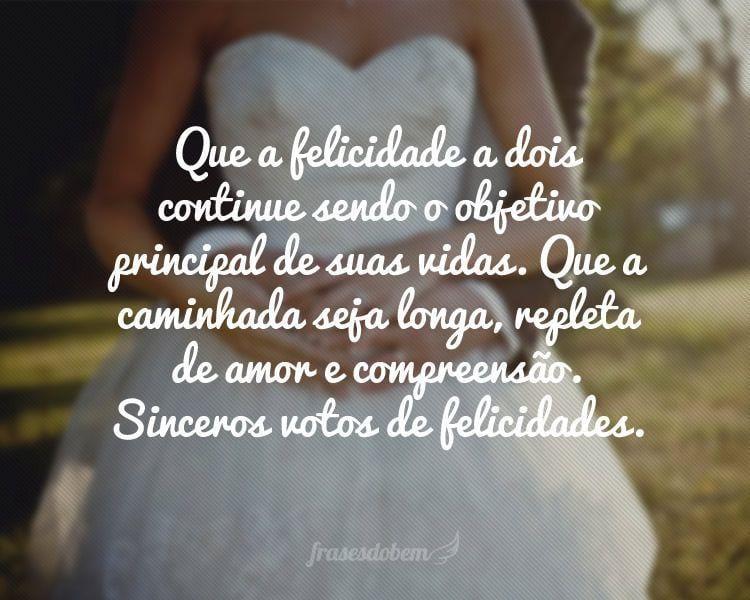 Que a felicidade a dois continue sendo o objetivo principal de suas vidas. Que a caminhada seja longa, repleta de amor e compreensão. Sinceros votos de felicidades.