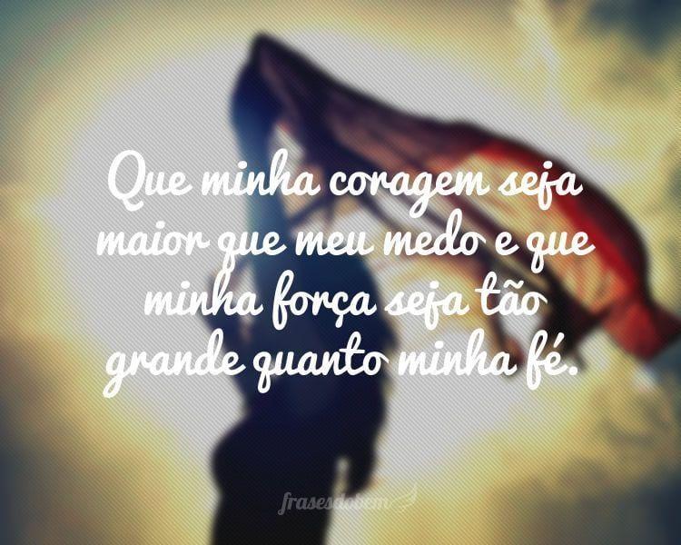 Que minha coragem seja maior que meu medo e que minha força seja tão grande quanto minha fé.