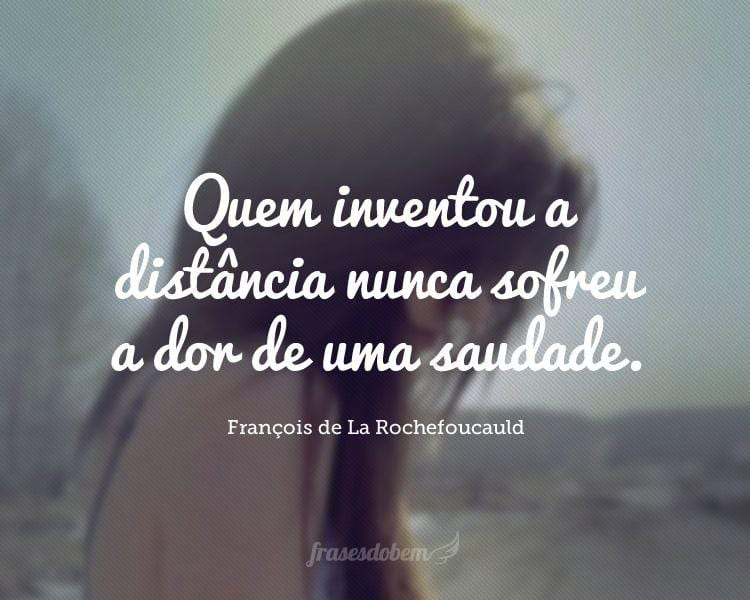 Quem inventou a distância nunca sofreu a dor de uma saudade.