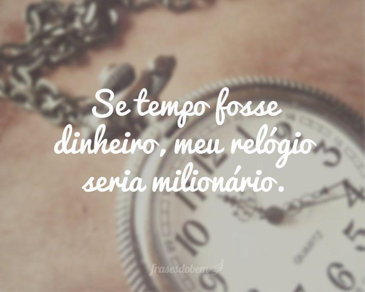 Se tempo fosse dinheiro, meu relógio seria milionário.