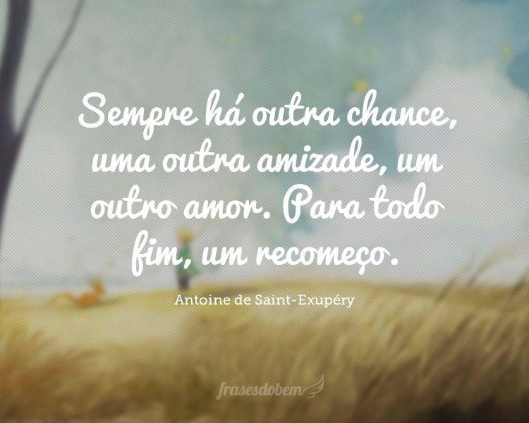 Sempre há outra chance, uma outra amizade, um outro amor. Para todo fim, um recomeço.