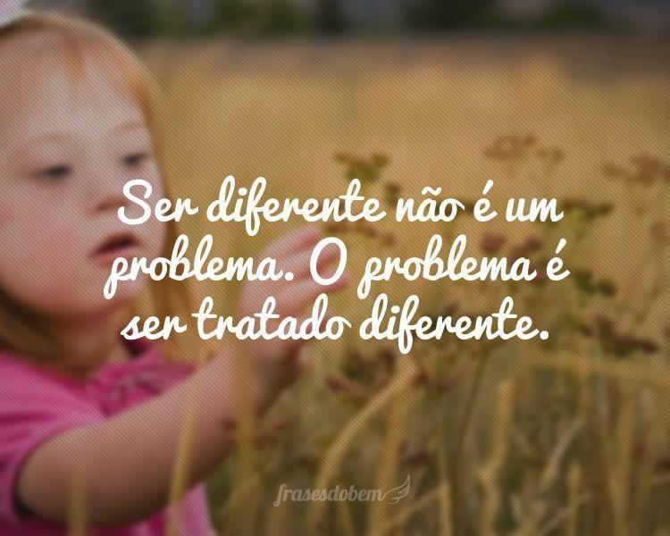 Ser diferente não é um problema. O problema é ser tratado diferente.