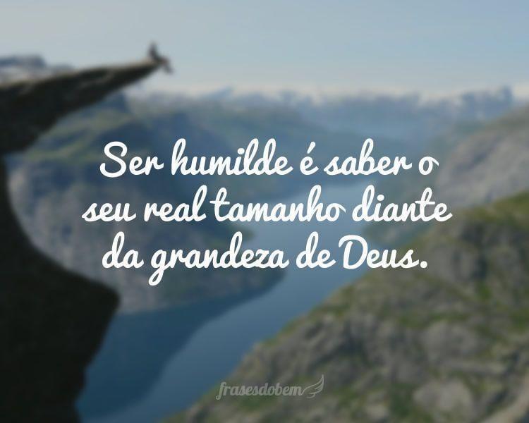 Ser humilde é saber o seu real tamanho diante da grandeza de Deus.