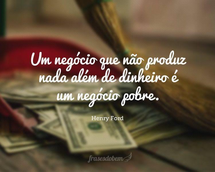 Um negócio que não produz nada além de dinheiro é um negócio pobre.
