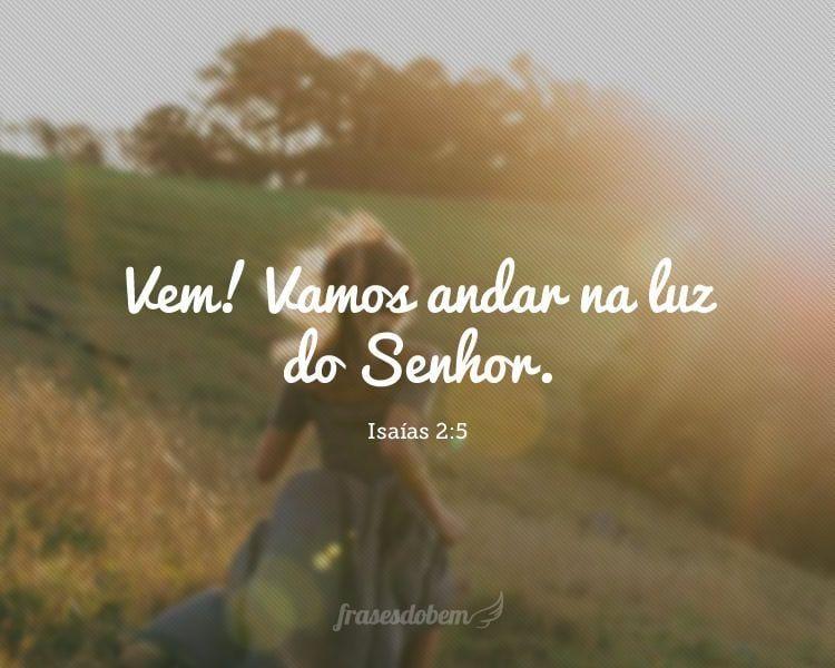 Vem! Vamos andar na luz do Senhor.(Isaías 2:5)