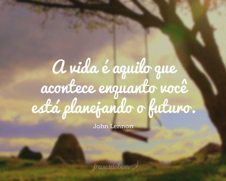 A vida é aquilo que acontece enquanto você está planejando o futuro.
