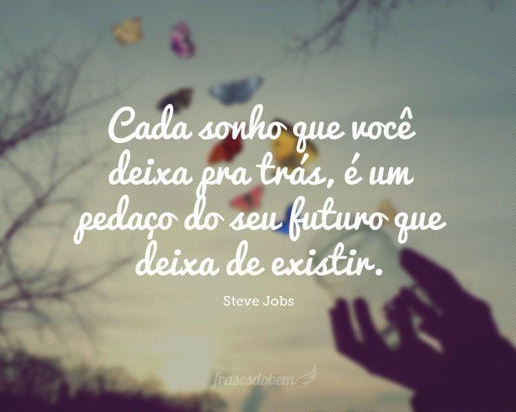 Cada sonho que você deixa pra trás, é um pedaço do seu futuro que deixa de existir.