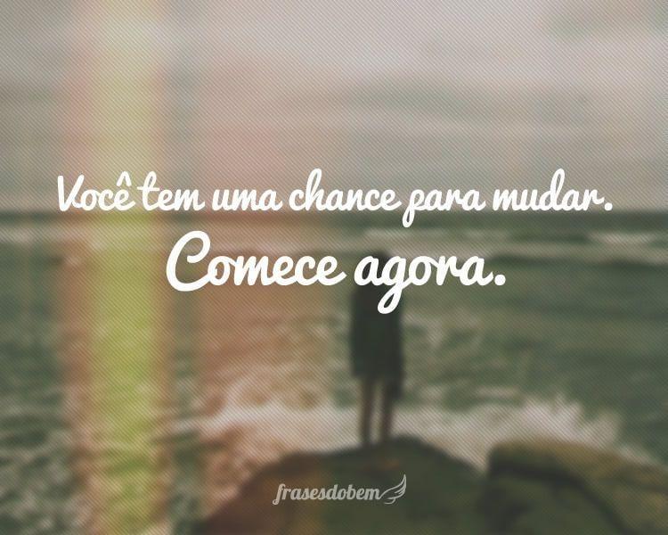 Você tem uma chance para mudar. Comece agora.
