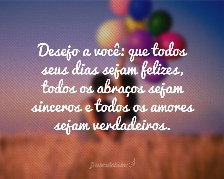 Desejo a você: que todos seus dias sejam felizes, todos os abraços sejam sinceros e todos os amores sejam verdadeiros.