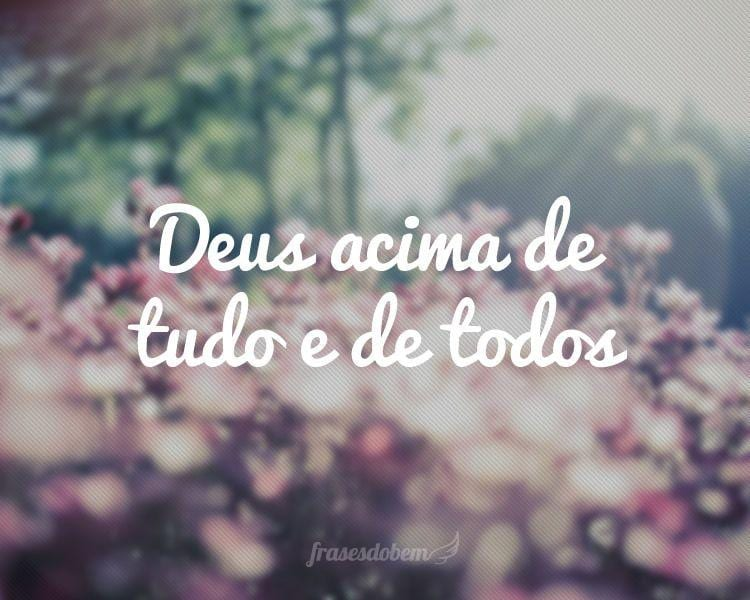 Deus acima de tudo e de todos.