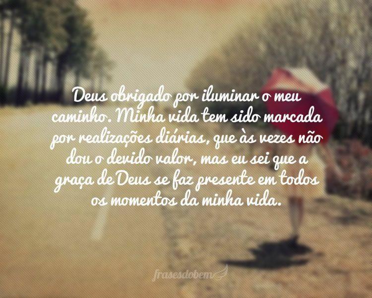 Deus obrigado por iluminar o meu caminho. Minha vida tem sido marcada por realizações diárias, que às vezes não dou o devido valor, mas eu sei que a graça de Deus se faz presente em todos os momentos da minha vida.