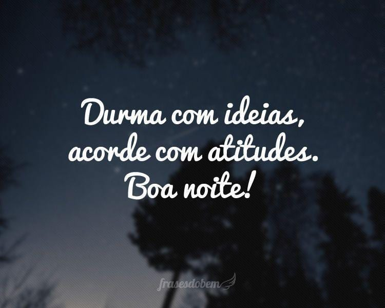 Durma com ideias, acorde com atitudes. Boa noite!