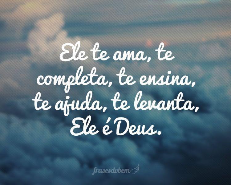 Ele te ama, te completa, te ensina, te ajuda, te levanta, Ele é Deus.