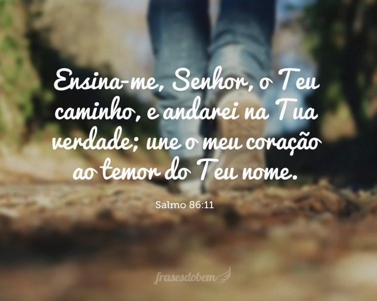 Ensina-me, Senhor, o Teu caminho, e andarei na Tua verdade; une o meu coração ao temor do Teu nome. (Salmo 86:11)