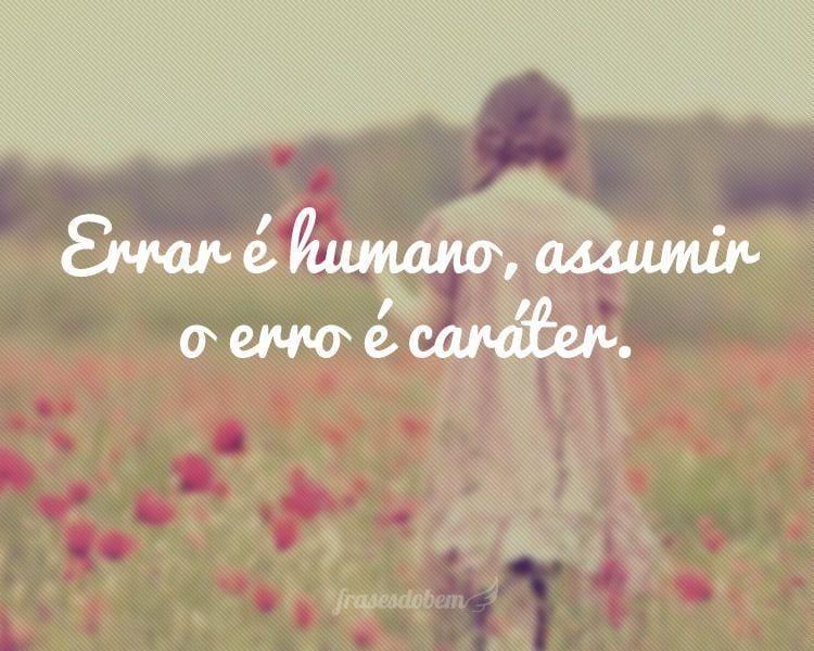 Errar é humano, assumir o erro é caráter.