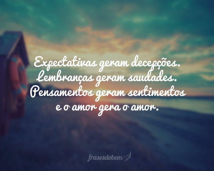 Expectativas geram decepções. Lembranças geram saudades. Pensamentos geram sentimentos e o amor gera o amor.