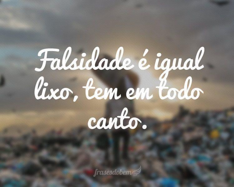 Falsidade é igual lixo, tem em todo canto.
