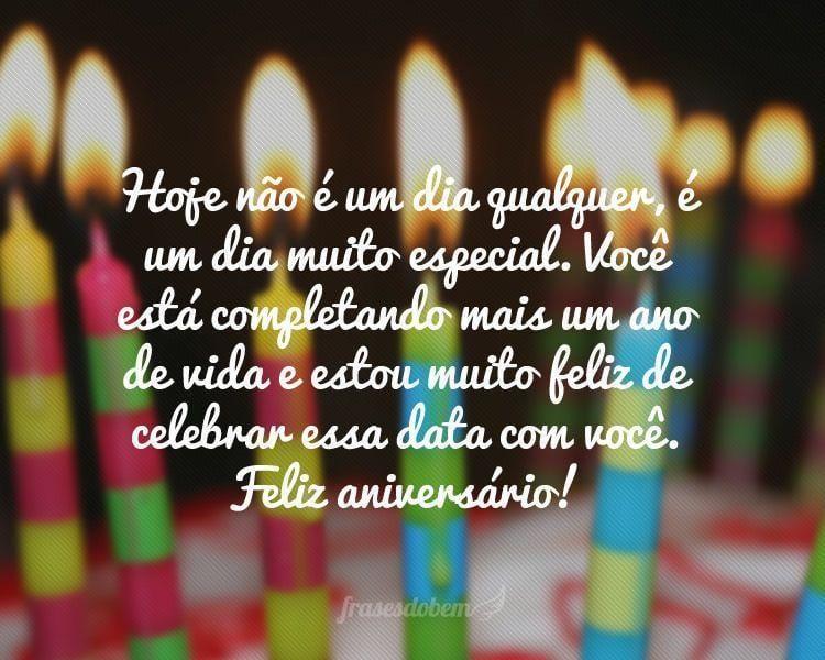 Hoje não é um dia qualquer, é um dia muito especial. Você está completando mais um ano de vida e estou muito feliz de celebrar essa data com você. Feliz aniversário!