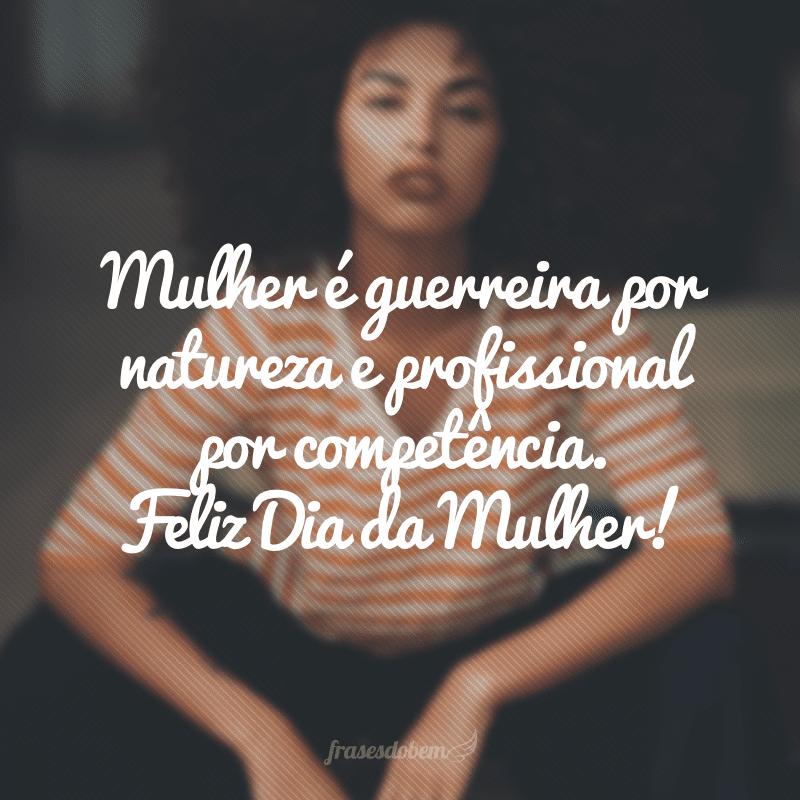 Mulher é guerreira por natureza e profissional por competência. Feliz Dia da Mulher!