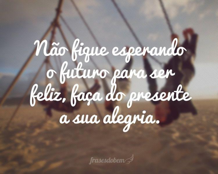 Não fique esperando o futuro para ser feliz, faça do presente a sua alegria.