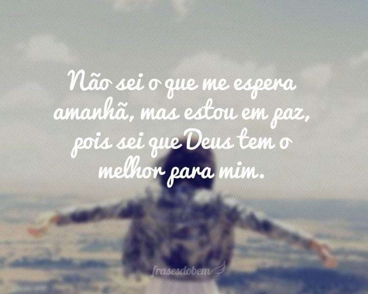 Não sei o que me espera amanhã, mas estou em paz, pois sei que Deus tem o melhor para mim.