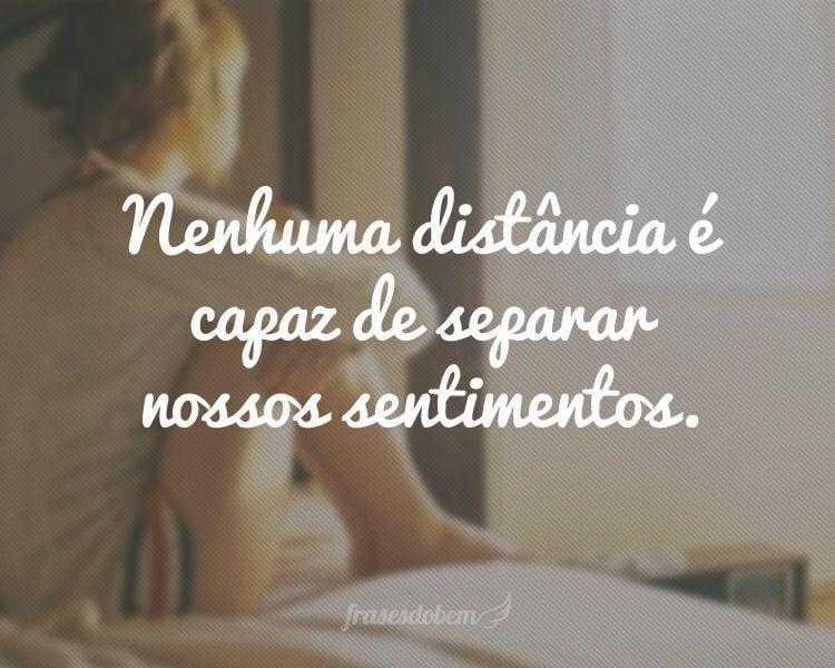 Nenhuma distância é capaz de separar nossos sentimentos.