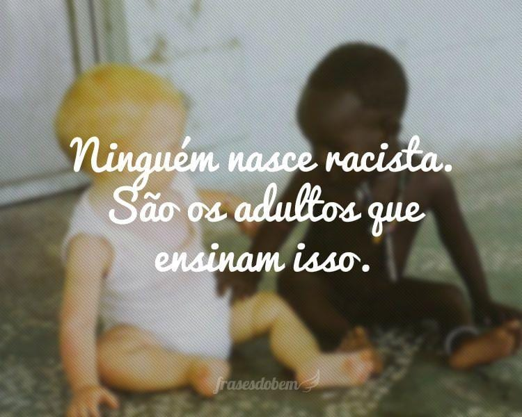 Ninguém nasce racista. São os adultos que ensinam isso.